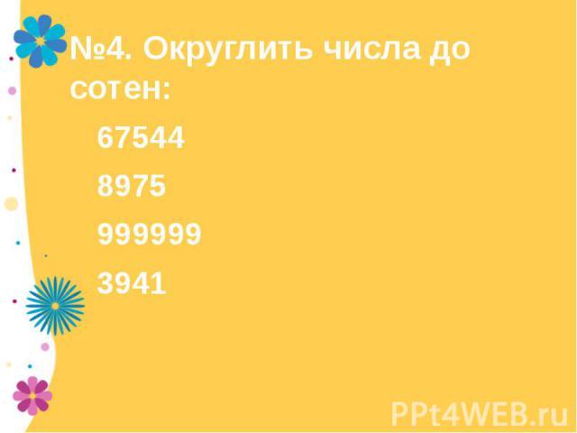 №4. Округлить числа до сотен:6754489759999993941
