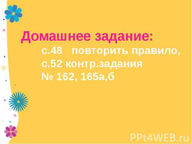 Домашнее задание:с.48 повторить правило,с.52 контр.задания№ 162, 165а,б
