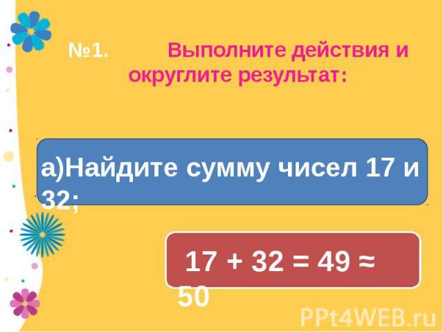 №1. Выполните действия и округлите результат: а)Найдите сумму чисел 17 и 32;а)Найдите сумму чисел 17 и 32; 17 + 32 = 49 ≈ 50