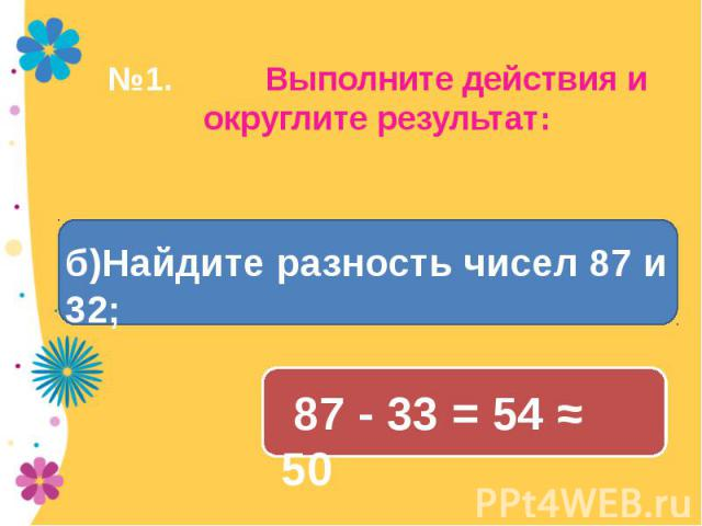 №1. Выполните действия и округлите результат: б)Найдите разность чисел 87 и 32; 87 - 33 = 54 ≈ 50