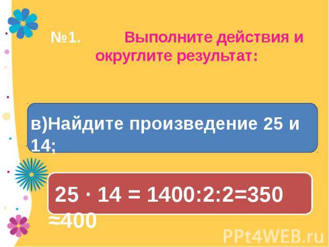 №1. Выполните действия и округлите результат: в)Найдите произведение 25 и 14; 25 · 14 = 1400:2:2=350 ≈400