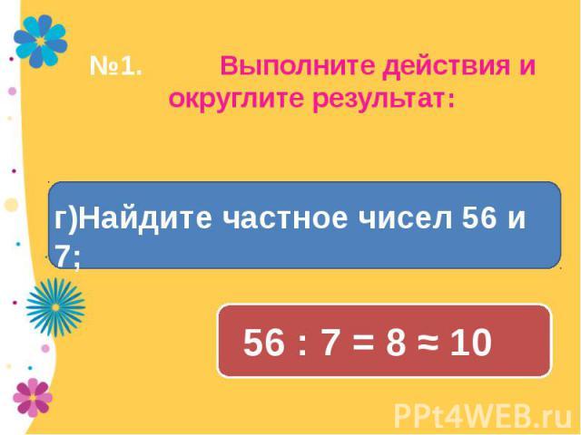№1. Выполните действия и округлите результат г)Найдите частное чисел 56 и 7; 56 : 7 = 8 ≈ 10: