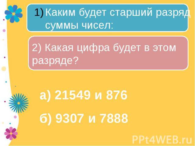Каким будет старший разряд суммы чисел: 2) Какая цифра будет в этом разряде? а) 21549 и 876б) 9307 и 7888