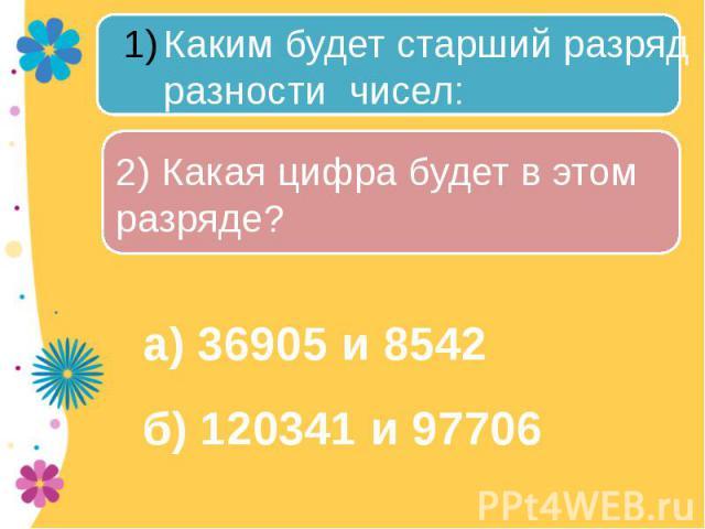 Каким будет старший разряд разности чисел: 2) Какая цифра будет в этом разряде? а) 36905 и 8542б) 120341 и 97706