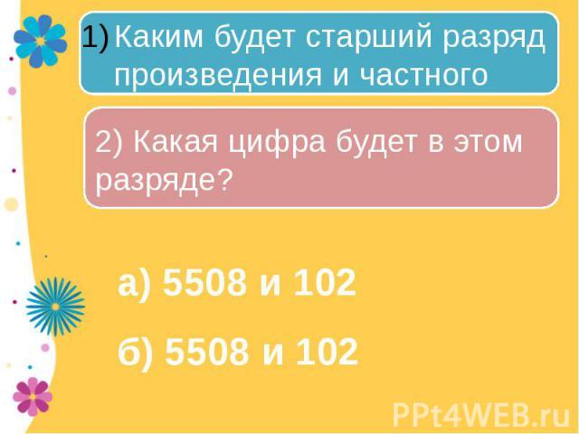 Каким будет старший разряд произведения и частного чисел: 2) Какая цифра будет в этом разряде? а) 5508 и 102б) 5508 и 102