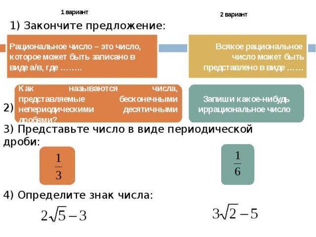 1) Закончите предложение: Рациональное число – это число, которое может быть записано в виде а/в, где …….. Всякое рациональное число может быть представлено в виде …… Запиши какое-нибудь иррациональное число Как называются числа, представляемые беск…