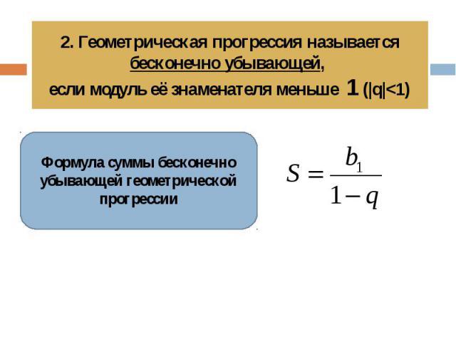 2. Геометрическая прогрессия называется бесконечно убывающей, если модуль её знаменателя меньше 1 ( q 