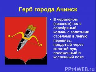 Герб города Ачинск В червлёном (красном) поле серебряный колчан с золотыми стрел