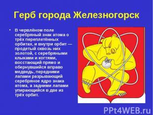 Герб города Железногорск В червлёном поле серебряный знак атома о трёх переплетё
