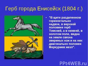"""Герб города Енисейск (1804 г.) """"В щите разделенном горизонтально надвое, в верхн"""