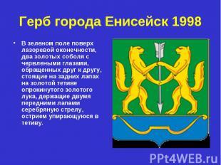 Герб города Енисейск 1998 В зеленом поле поверх лазоревой оконечности, два золот