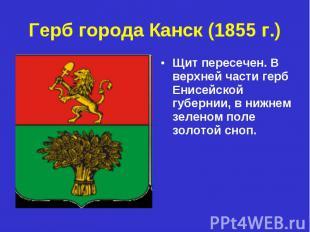 Герб города Канск (1855 г.) Щит пересечен. В верхней части герб Енисейской губер
