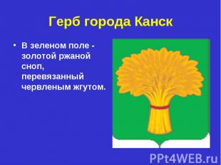 Герб города Канск В зеленом поле - золотой ржаной сноп, перевязанный червленым ж