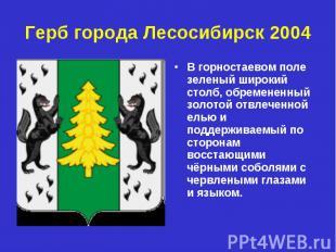 Герб города Лесосибирск 2004 В горностаевом поле зеленый широкий столб, обремене