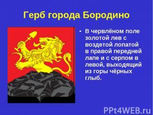 Герб города БородиноВ червлёном поле золотой лев с воздетой лопатой в правой пер