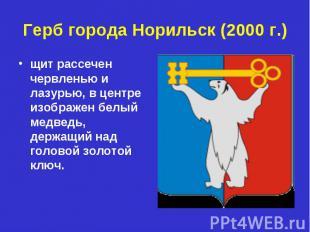 Герб города Норильск (2000 г.)щит рассечен червленью и лазурью, в центре изображ