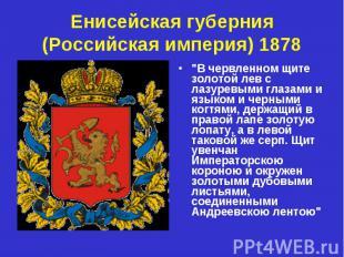 """Енисейская губерния (Российская империя) 1878 """"В червленном щите золотой лев с л"""