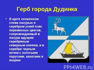 Герб города Дудинка В щите скошенном слева лазурью и серебром узкий пояс перемен