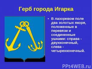 Герб города ИгаркаВ лазоревом поле два золотых якоря, положенные в перевязи и cо