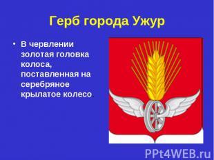 Герб города УжурВ червлении золотая головка колоса, поставленная на серебряное к