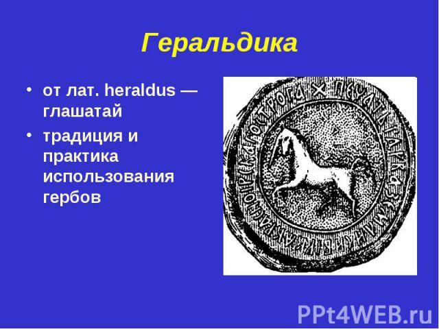 Геральдикаот лат. heraldus — глашатайтрадиция и практика использования гербов