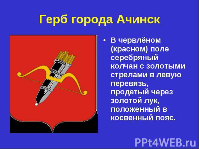 Герб города Ачинск В червлёном (красном) поле серебряный колчан с золотыми стрелами в левую перевязь, продетый через золотой лук, положенный в косвенный пояс.