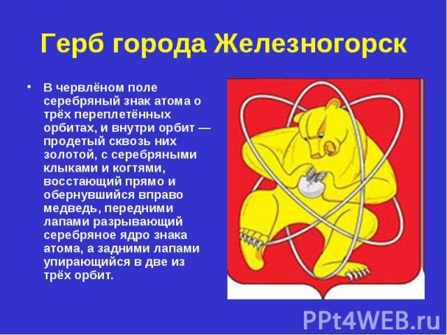 Герб города Железногорск В червлёном поле серебряный знак атома о трёх переплетённых орбитах, и внутри орбит — продетый сквозь них золотой, с серебряными клыками и когтями, восстающий прямо и обернувшийся вправо медведь, передними лапами разрывающий…