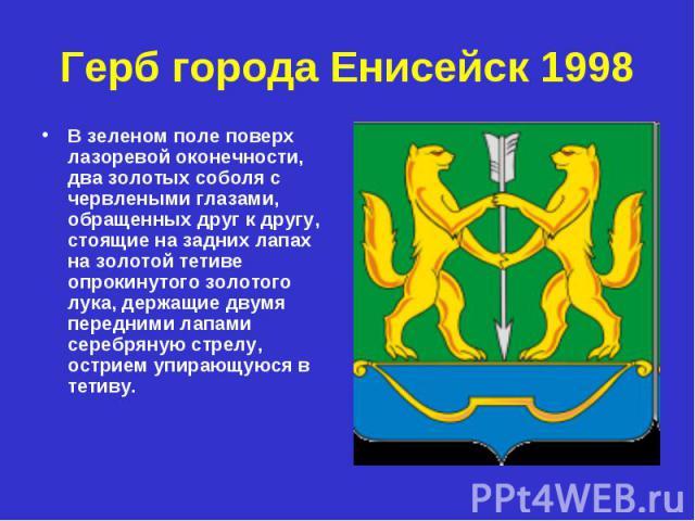 Герб города Енисейск 1998 В зеленом поле поверх лазоревой оконечности, два золотых соболя с червлеными глазами, обращенных друг к другу, стоящие на задних лапах на золотой тетиве опрокинутого золотого лука, держащие двумя передними лапами серебряную…