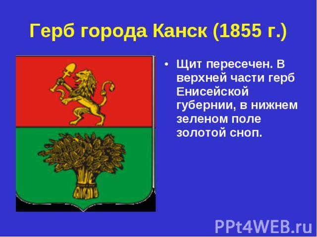 Герб города Канск (1855 г.) Щит пересечен. В верхней части герб Енисейской губернии, в нижнем зеленом поле золотой сноп.