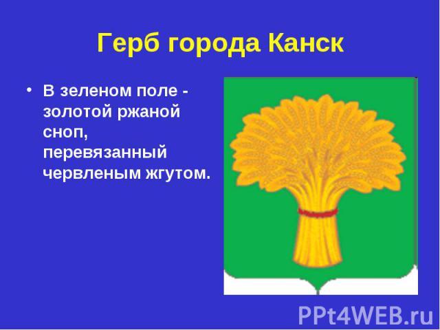 Герб города Канск В зеленом поле - золотой ржаной сноп, перевязанный червленым жгутом.