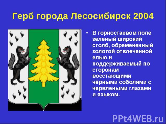 Герб города Лесосибирск 2004 В горностаевом поле зеленый широкий столб, обремененный золотой отвлеченной елью и поддерживаемый по сторонам восстающими чёрными соболями с червлеными глазами и языком.