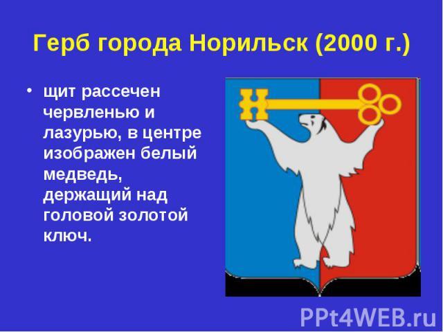 Герб города Норильск (2000 г.)щит рассечен червленью и лазурью, в центре изображен белый медведь, держащий над головой золотой ключ.