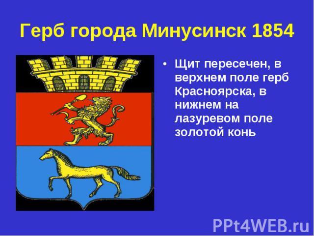 Герб города Минусинск 1854Щит пересечен, в верхнем поле герб Красноярска, в нижнем на лазуревом поле золотой конь