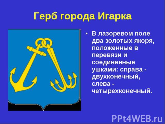 Герб города ИгаркаВ лазоревом поле два золотых якоря, положенные в перевязи и cоединенные ушками: справа - двухконечный, слева - четырехконечный.
