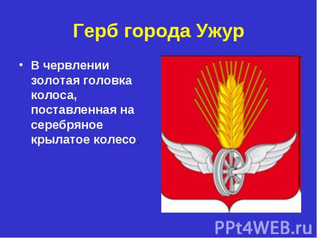 Герб города УжурВ червлении золотая головка колоса, поставленная на серебряное крылатое колесо.