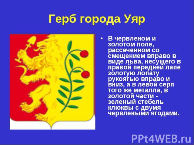 Герб города Уяр В червленом и золотом поле, рассеченном со смещением вправо в виде льва, несущего в правой передней лапе золотую лопату рукоятью вправо и вниз, а в левой серп того же металла, в золотой части - зеленый стебель клюквы с двумя червлены…