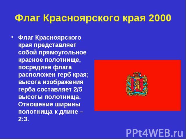 Флаг Красноярского края 2000 Флаг Красноярского края представляет собой прямоугольное красное полотнище, посредине флага расположен герб края; высота изображения герба составляет 2/5 высоты полотнища. Отношение ширины полотнища к длине – 2:3.