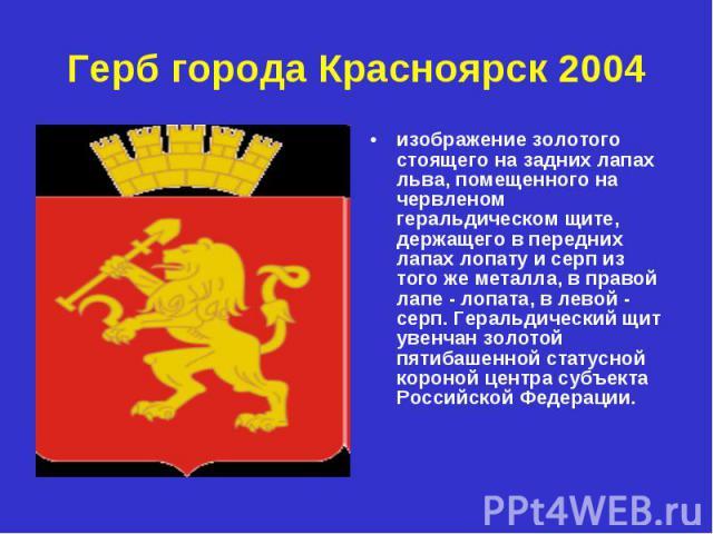 Герб города Красноярск 2004 изображение золотого стоящего на задних лапах льва, помещенного на червленом геральдическом щите, держащего в передних лапах лопату и серп из того же металла, в правой лапе - лопата, в левой - серп. Геральдический щит уве…
