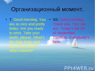 Организационный момент.T: Good morning. You are so nice and pretty today. Are yo