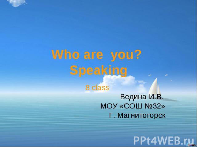 Who are you? Speaking8 class Ведина И.В. МОУ «СОШ №32»Г. Магнитогорск