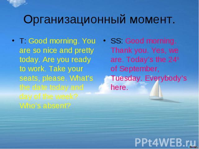 Организационный момент.T: Good morning. You are so nice and pretty today. Are you ready to work. Take your seats, please. What's the date today and day of the week? Who's absent?