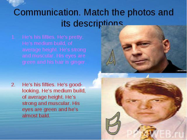 Communication. Match the photos and its descriptions. He's his fifties. He's pretty. He's medium build, of average height. He's strong and muscular. His eyes are green and his hair is ginger.He's his fifties. He's good-looking. He's medium build, of…