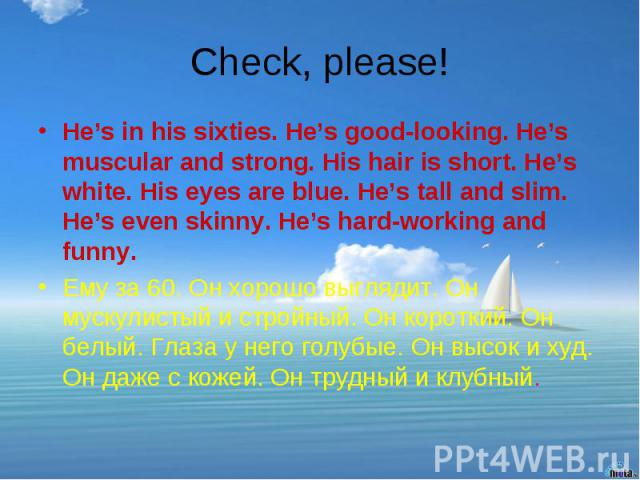 Check, please! He's in his sixties. He's good-looking. He's muscular and strong. His hair is short. He's white. His eyes are blue. He's tall and slim. He's even skinny. He's hard-working and funny.Ему за 60. Он хорошо выглядит. Он мускулистый и стро…