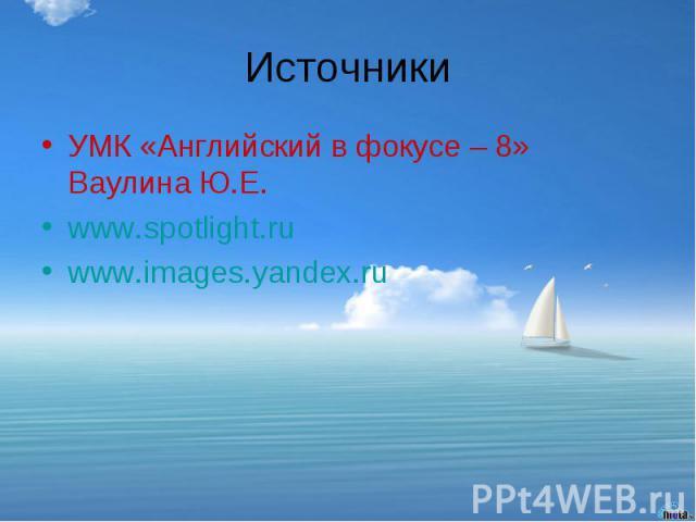 ИсточникиУМК «Английский в фокусе – 8» Ваулина Ю.Е.www.spotlight.ruwww.images.yandex.ru