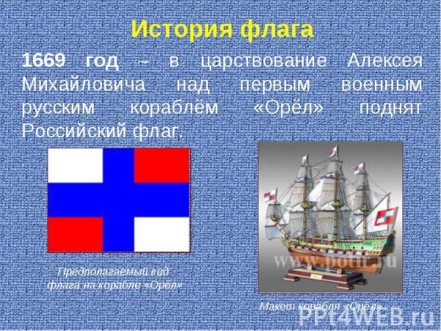 История флага 1669 год – в царствование Алексея Михайловича над первым военным русским кораблём «Орёл» поднят Российский флаг. . Предполагаемый вид флага на корабле «Орёл» Макет корабля «Орёл»