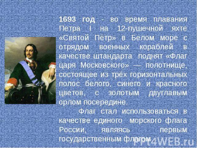 1693 год - во время плавания Петра I на 12-пушечной яхте «Святой Пётр» в Белом море с отрядом военных кораблей в качестве штандарта поднят «Флаг царя Московского» — полотнище, состоящее из трёх горизонтальных полос белого, синего и красного цветов, …