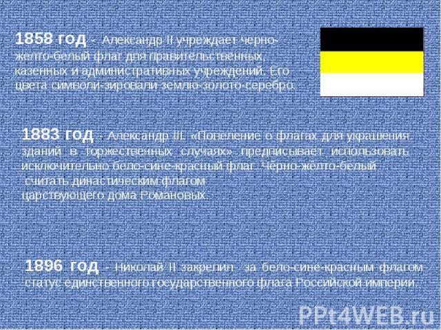 1858 год - Александр II учреждает черно-желто-белый флаг дпя правительственных, казенных и административных учреждений. Его цвета символи-зировали землю-золото-серебро. 1883 год - Александр III. «Повеление о флагах для украшения зданий в торжественн…