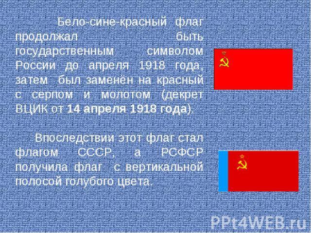 Бело-сине-красный флаг продолжал быть государственным символом России до апреля 1918 года, затем был заменён на красный с серпом и молотом (декрет ВЦИК от 14 апреля 1918 года). Впоследствии этот флаг стал флагом СССР, а РСФСР получила флаг с вертика…