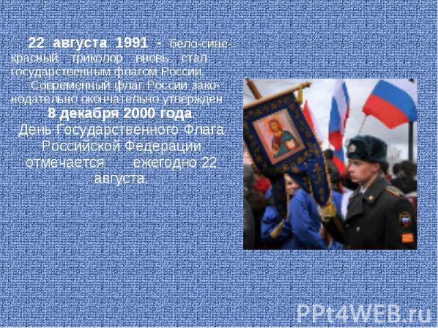 22 августа 1991 - бело-сине-красный триколор вновь стал государственным флагом России. Современный флаг России зако- нодательно окончательно утвержден 8 декабря 2000 года. День Государственного Флага Российской Федерации отмечается ежегодно 22 августа.