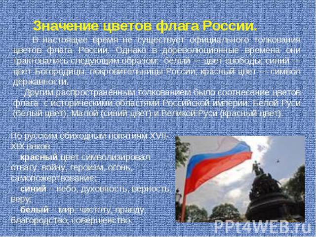 В настоящее время не существует официального толкования цветов флага России. Однако в дореволюционные времена они трактовались следующим образом: белый— цвет свободы; синий— цвет Богородицы, покровительницы России; красный цвет— символ державност…